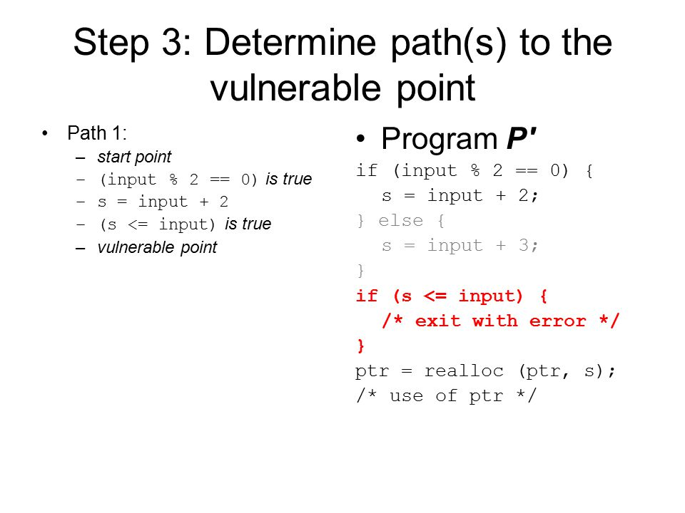 Step 3: Determine path(s) to the vulnerable point Path 2: –start point –(input % 2 == 0) is false –s = input + 3 –(s <= input) is true –vulnerable point Program P if (input % 2 == 0) { s = input + 2; } else { s = input + 3; } if (s <= input) { /* exit with error */ } ptr = realloc (ptr, s); /* use of ptr */