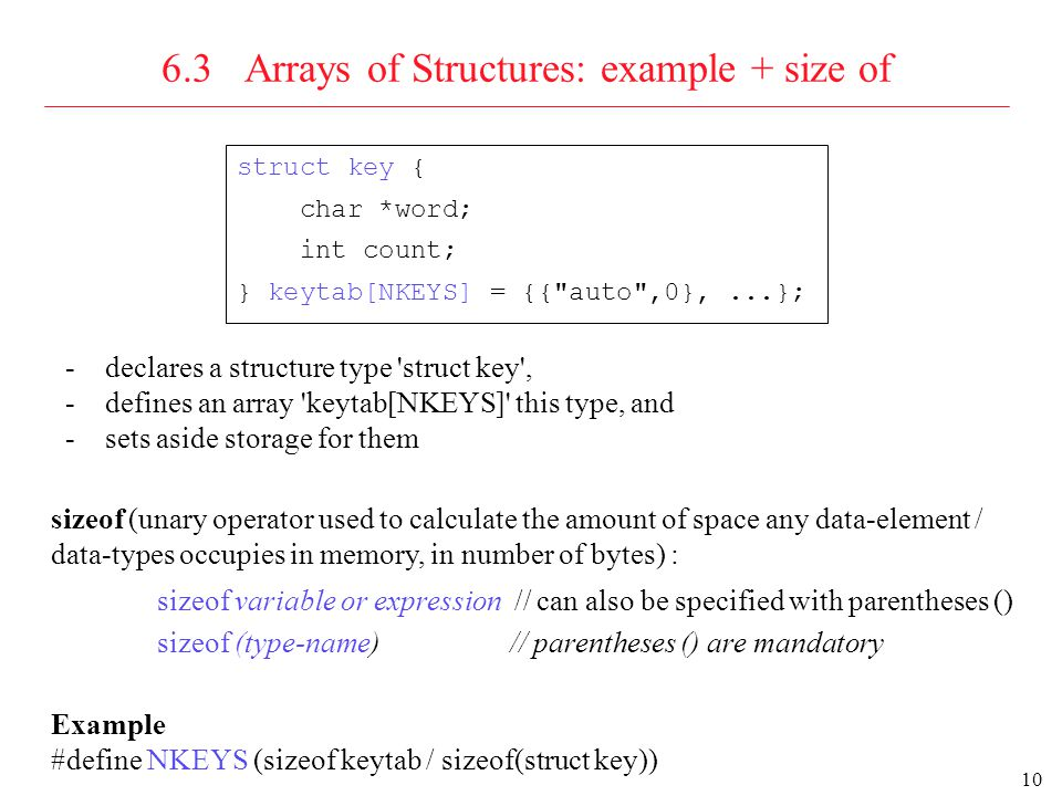 11 6.4 Pointers to Structures 6.5 Self-referential Structures: declarations and definitions struct node_t {int data; struct node_t *next}; struct node_t node = {1, &node}; struct node_t n2 = {2, NULL}, n1 = {1, &n2}; struct s {char data; struct t *sp} S; struct t {int data; struct s *tp} T; T.tp = &S; S.sp = &T;