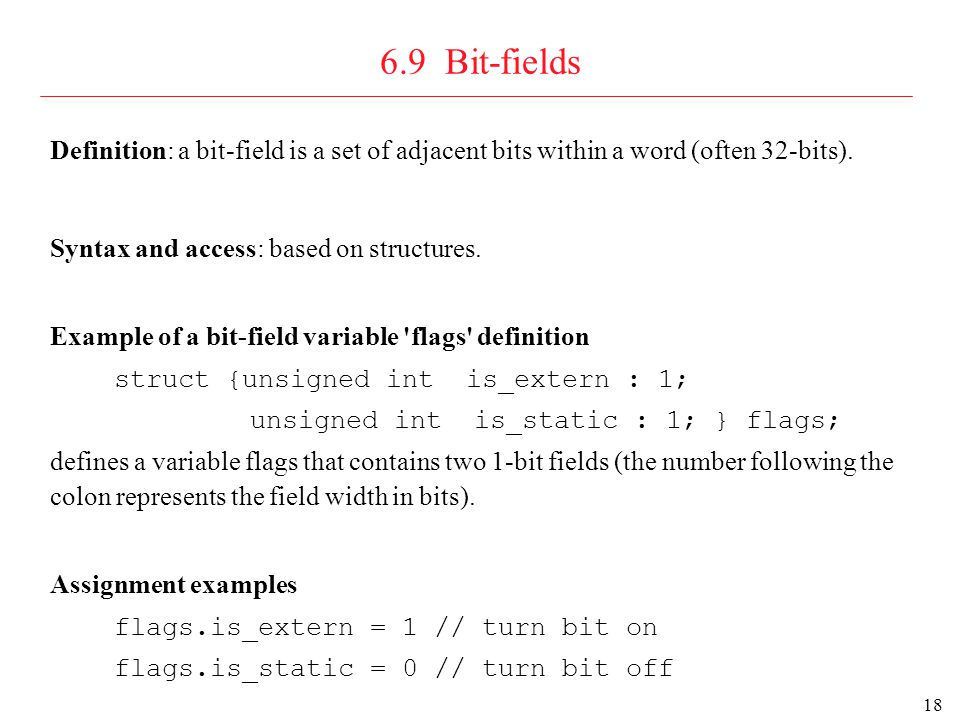 19 6.9 Bit-fields : virtual address example Virtual address is a very important bit-field structure in all modern operating systems typedef struct { unsigned Offset :16; unsigned Page : 8; unsigned Segment : 6; unsigned UNUSED : 1; unsigned Supervisor: 1; } virtual_address; typedef struct { unsigned Supervisor: 1; unsigned UNUSED : 1; unsigned Segment : 6; unsigned Page : 8; unsigned Offset :16; } virtual_address; big-endian computer (packs bit-fields left to right) little-endian computer (packs bit-fields right to left) SSegmentPageOffset 116816
