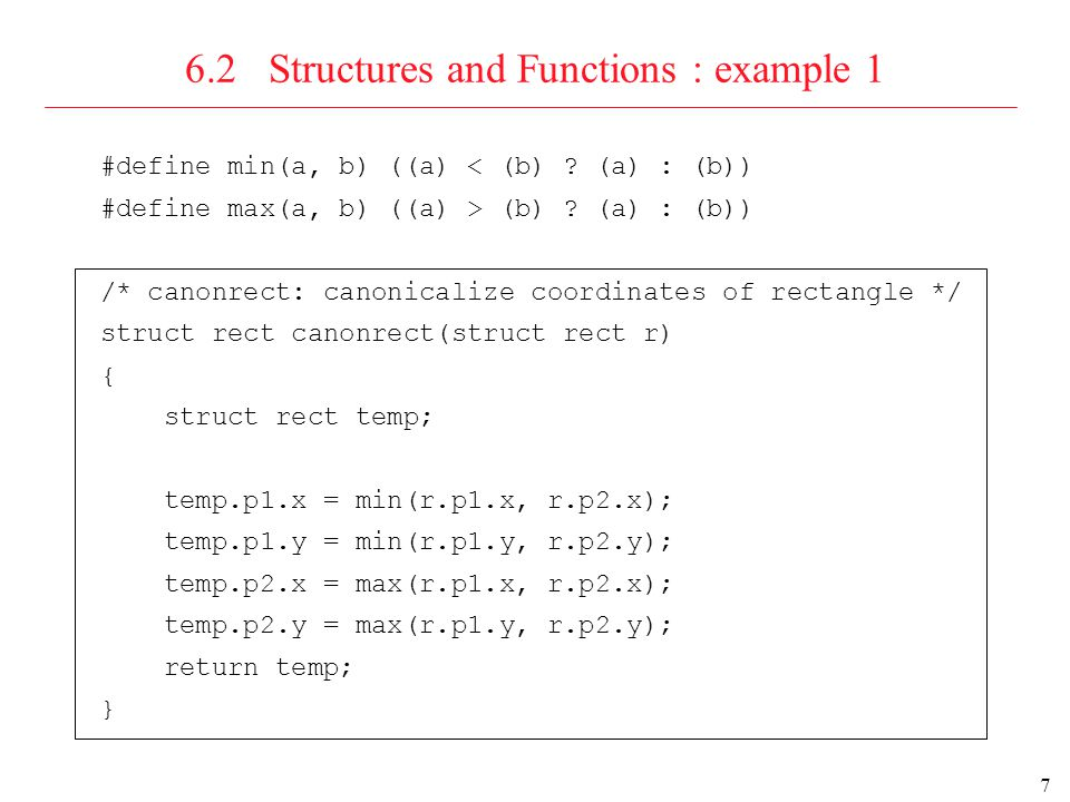 8 6.2 Structures and Functions : example 2 struct rect canonrect(struct rect *rp) { struct rect temp; temp.p1.x = min((*rp).p1.x, (*rp).p2.x); temp.p1.y = min((*rp).p1.y, (*rp).p2.y); temp.p2.x = max( rp->p1.x, rp->p2.x); temp.p2.y = max( rp->p1.y, rp->p2.y); return temp; } Remark.