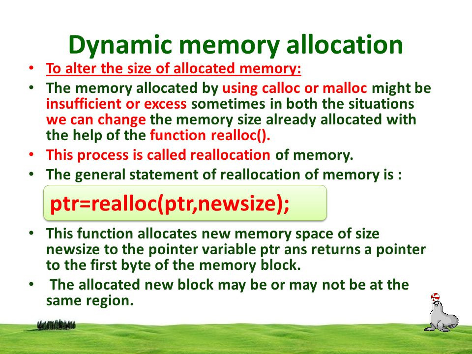 Dynamic memory allocation malloc() example #include void main() { int *ptr; ptr=(int *)malloc(2); scanf( %d ,ptr); printf( value= %d ,*ptr); free(ptr); /* free allocated memory */ getch(); }