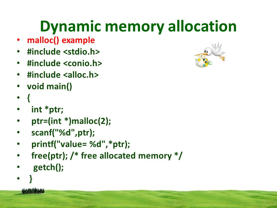 Dynamic memory allocation Calloc() example #include void main() { int *ptr,i,n; printf( enter limit ); scanf( %d ,&n); ptr=(int *)calloc(n,2); for(i=1;i<=n;i++) { printf( Enter %d no :- ,i); scanf( %d ,ptr); ptr++; } ptr=ptr-n; printf( \n given nos ); for(i=1;i<=n;i++) { printf( %d ,*ptr); ptr++; } free(ptr); /* free allocated memory */ getch(); }
