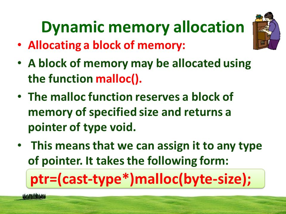 Dynamic memory allocation ptr is a pointer of type cast-type the malloc() returns a pointer (of cast type) to an area of memory with size byte-size.