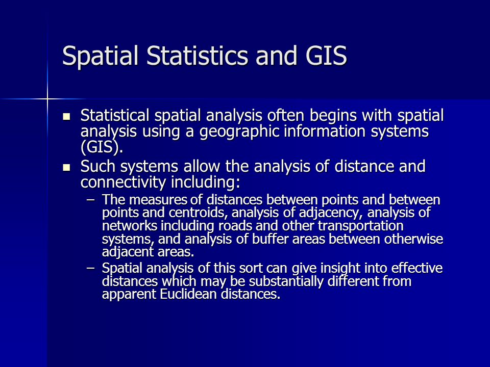Spatial Analysis and GIS Spatial dependencies define the relationships among spatially diverse entities, including non-random patterns in geographic space, clusters, dispersion, and spatial autocorrelation.
