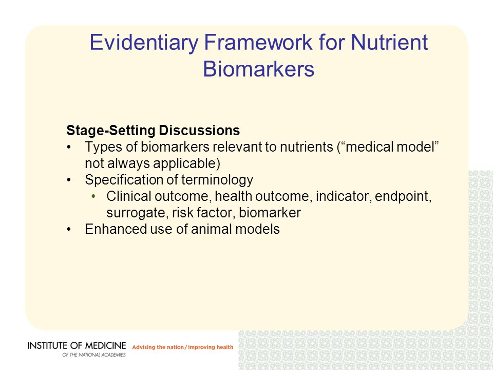Evidentiary Framework for Nutrient Biomarkers Issues to be Explored Without Case Studies Grading of biomarkers Validating//qualifying, interpreting, documenting biomarkers Impact of multiple pathways Issues to be Explored With Case Studies Generalizability across clinical outcomes Primary versus secondary prevention Different (?) thresholds for validating biomarkers for adequacy versus those for excess Acceptable assumptions