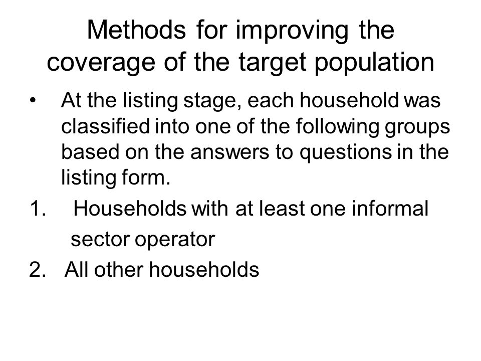 Methods for improving the coverage of the target The purpose of this grouping is to identify households with at least one informal sector before the second stage sampling was done thus increasing the chances of including households with the target population into the sample.