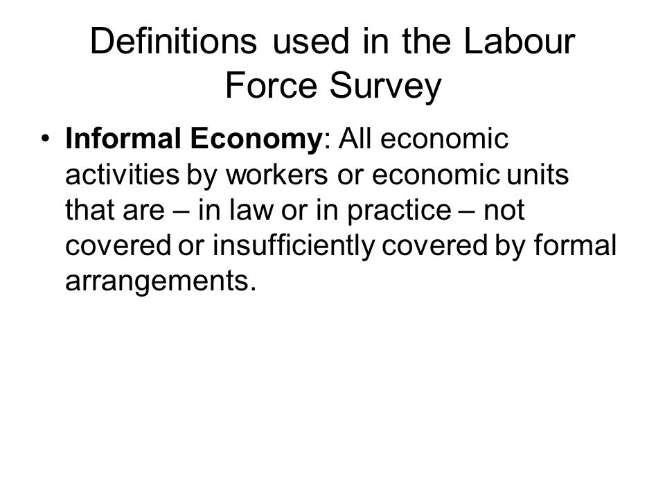 Definitions used in the Labour Force Survey Informal Employment: Employees are considered to have informal jobs if their employment relationship is, in law or practice, not subject to labour legislation, income taxation, social protection or entitlement to certain employment benefits.