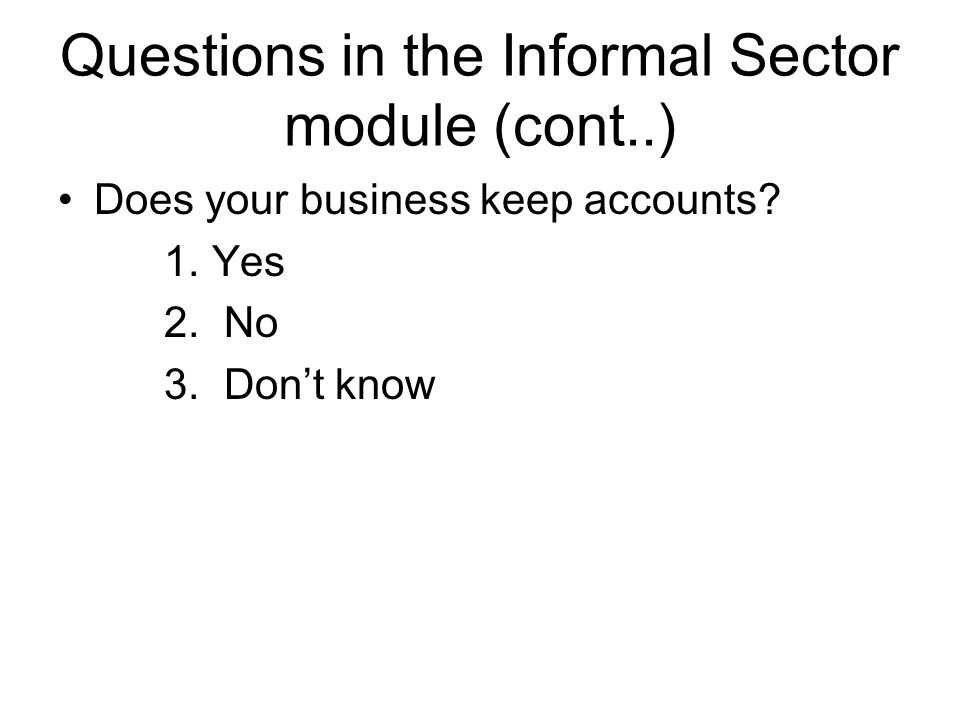 Questions in the informal sector module (cont..) What type of accounts are kept for the business.
