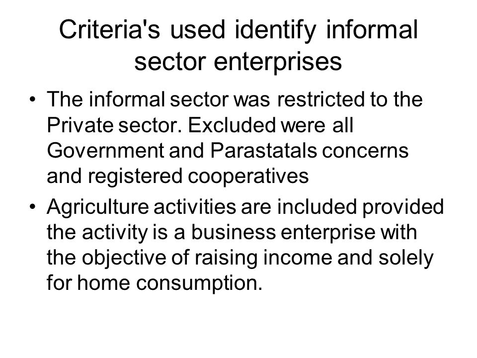 Criteria's used to identify informal sector enterprises The private enterprise has to have 5 or less paid employees Excluded are professional type enterprises (e.g.