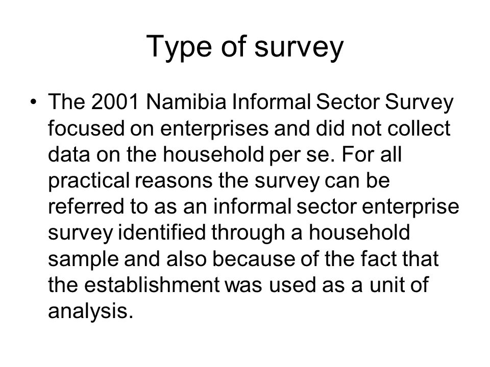 Type of survey The mobile nature of the majority of the informal sector in the country made the use of the enterprise approach for this survey impractical, the household approach to identify the economic units and their operators who were interviewed about their activities in detail was therefore used for the survey.
