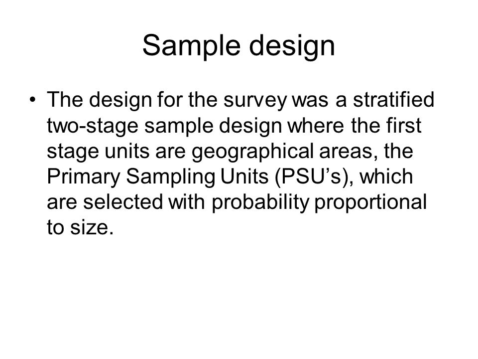 Sample design The second stage units are the household selected with systematic equal probability sampling from a current list of household within the PSU, prepared just before the interview.