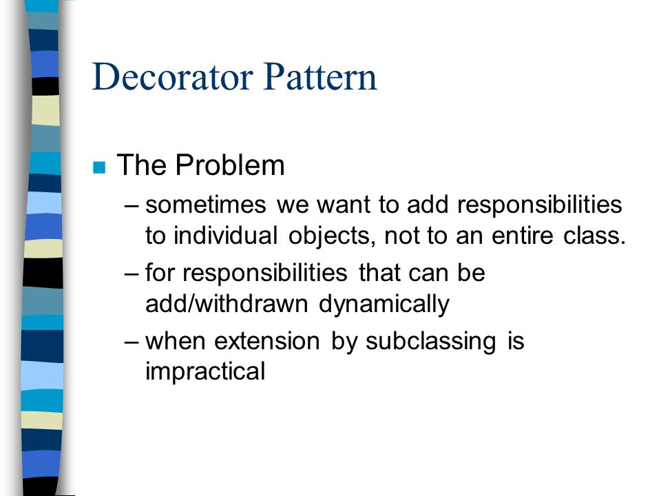Decorator Pattern n The solution –Attach additional responsibilities to an object dynamically.