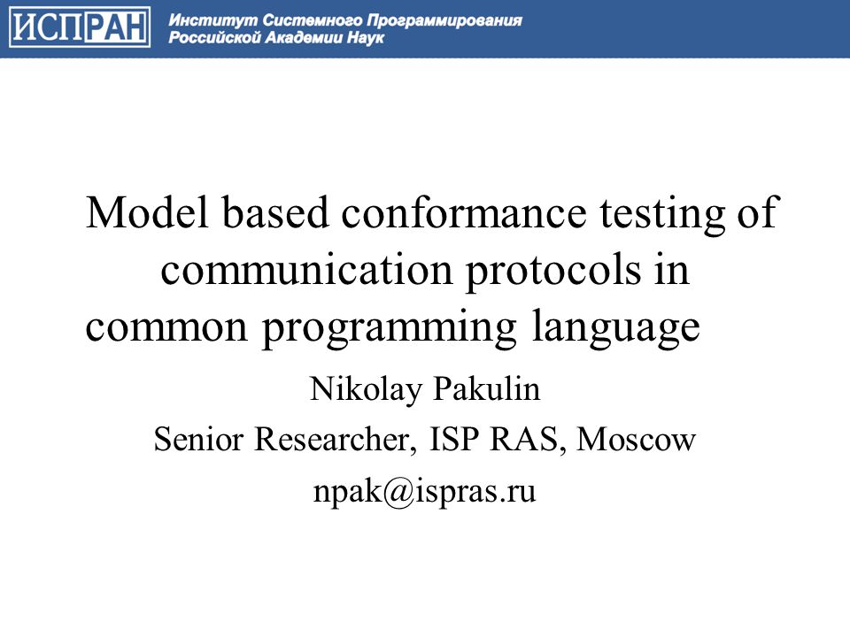 Conformance testing of Telecom Protocols Protocol: a set of data representations, message formats, message exchange and processing rules ensuring information exchange between computing systems –Internet (Ethernet, IP, TCP, UDP, HTTP, …) –Telephony (GSM, UMTC, WiMAX, …) –Control (Modbus, Profibus, …), Avionics (AFDX, …), Automotive (CAN, IAS, …) –… 10.05.20122Information Technologies and Management, Almaty
