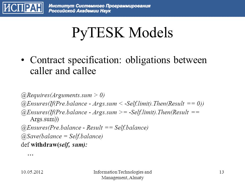 Test Construction Test sequence is constructed on the fly –As traversal of a state machine Manual definition of test state and test actions FSM Traversal Test State Machine Test State Test Actions Iterator Apply Test Action 10.05.201214Information Technologies and Management, Almaty