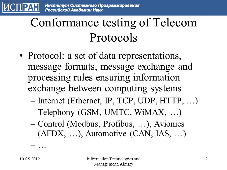 Conformance testing of Telecom Protocols Conformance testing: complex of active studies of protocol implementations to evaluate the degree of compliance with protocol specifications –Hypothesis of well-designed protocols: any conformant implementations under normal conditions always communicate.