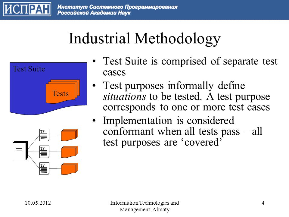 Industrial Approach to Conformance Testing Manual test cases –Little level of code reuse, lots of duplicated code ISO 9646, TTCN –Further development: TTCN2, TTCN3, UML Testing Profile –TAHI (Perl + C++), ETSI (TTCN3 + Java) Verdicts are not based on a formal protocol specification Test coverage is informal Automation is not intended Thousands of test cases for real- life protocols Test SystemSUT input alt reaction1 pass reaction2 inconc fail Test case preambule postambule 10.05.20125Information Technologies and Management, Almaty
