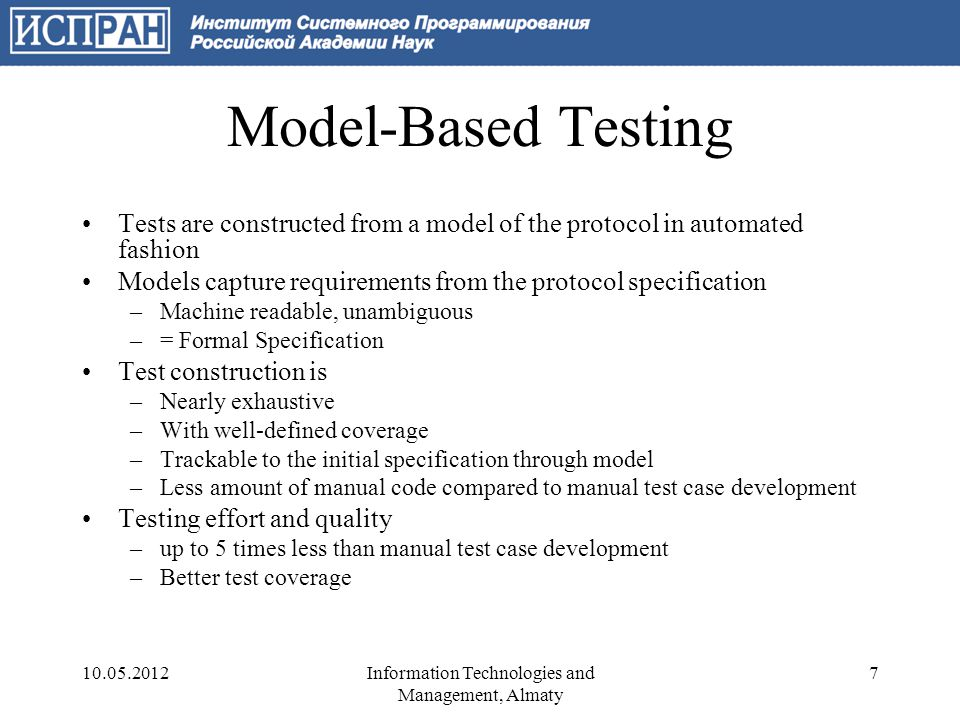 Practitioners' Requirements to MBT Models –Comprehensible, easy to read –Straightforward, easy to write Test generation –Modular: produce tests for separate features –Comprehensive: easy to read –Reproducible: tests for same SUT should behave in the same way –Trackable: detailed logs for post-mortem analysis Ease of use –Accessible tools –Reasonable labor cost 10.05.20128Information Technologies and Management, Almaty