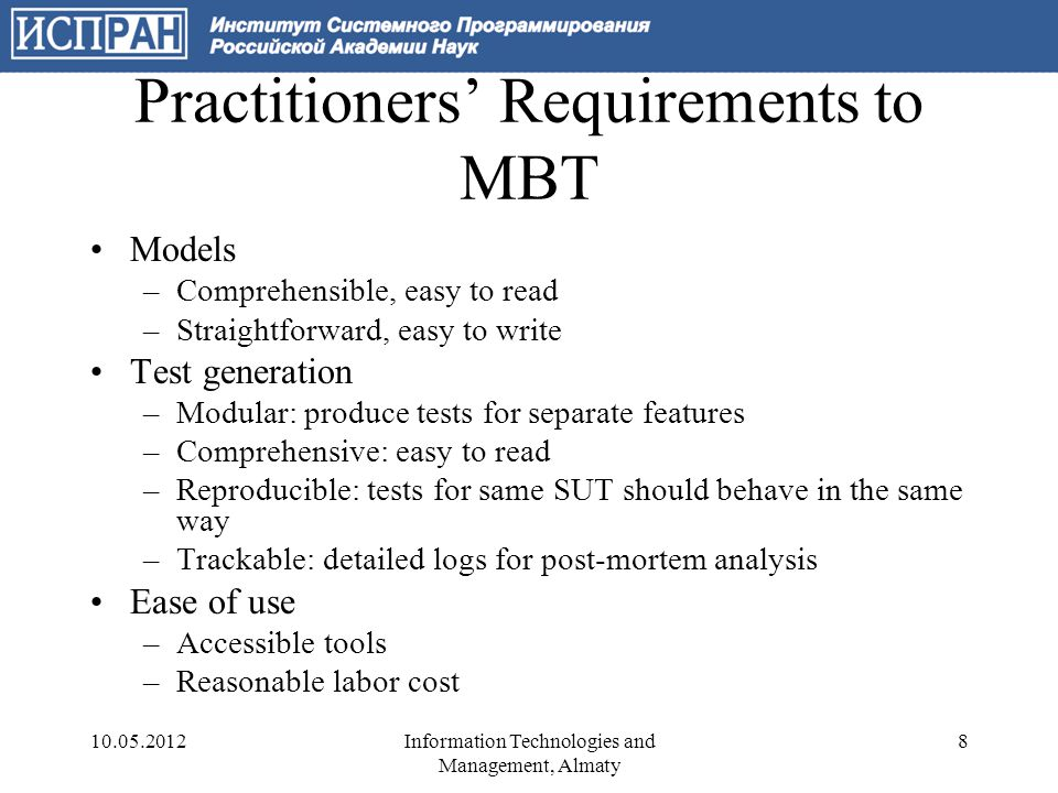 Approaches to MBT Using special-purpose languages for models (SDL, LOTOS, VDM …) –Not easy to read, not easy to write, expensive and rare tools Using graphical notations (UML + constraints) –Difficult to develop complete models for real-life protocols –Limited tool support Using programming languages –Java Markup Language –NModel – pure C# –SpecSharp – extension of C# Integrated with MS Visual Studio.