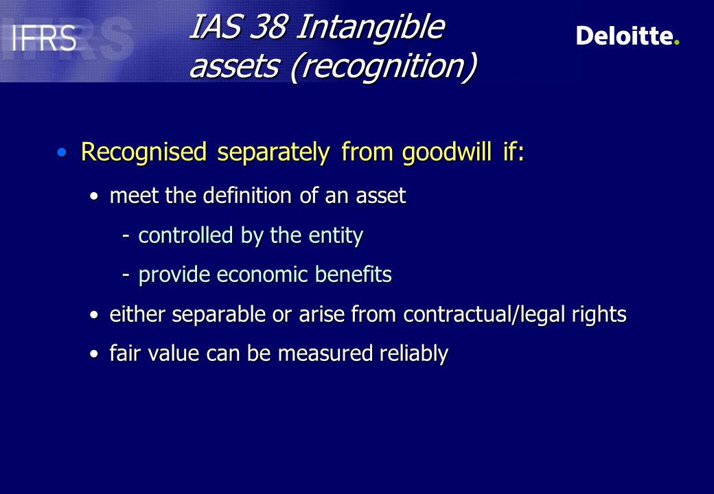 IAS 38 Intangible Assets (measurement) n Cost model –Cost less accumulated amortisation and/or impairment losses OR n Revaluation model –Fair value at date of revaluation less accumulated amortisation and/or impairment losses –Only allowed if an active market exists