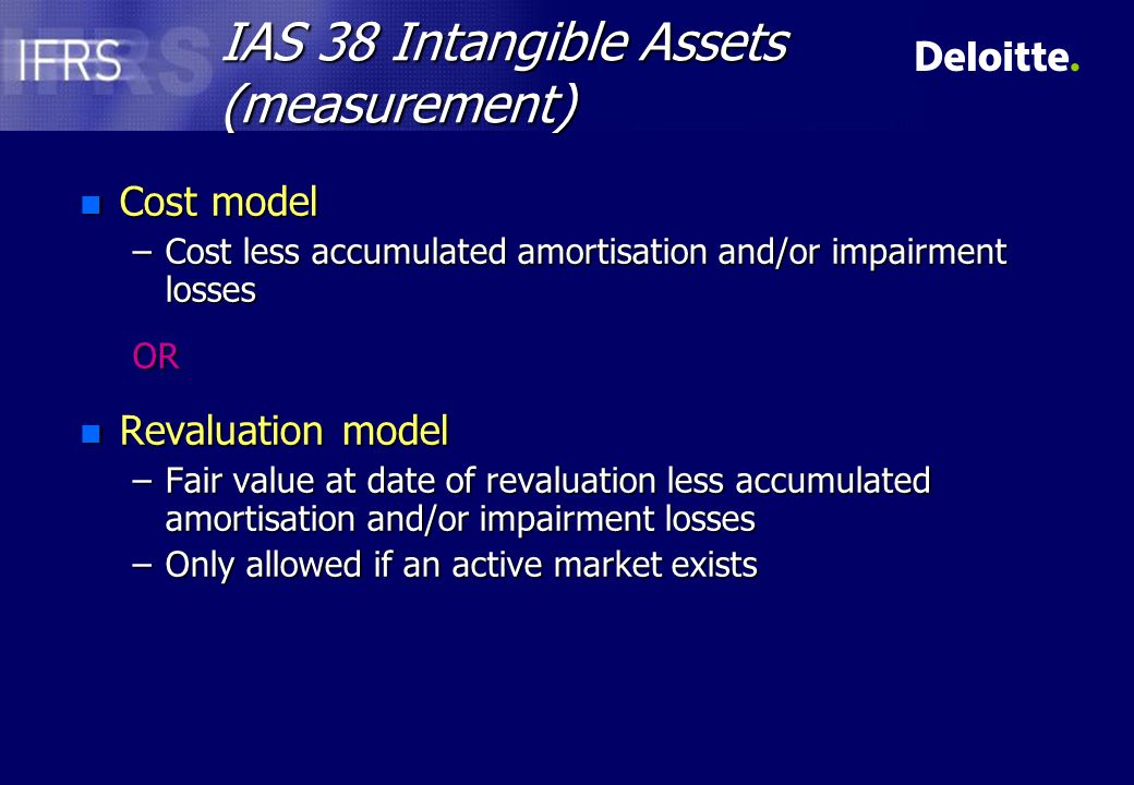 IAS 38 Intangible Assets (measurement) n Subsequent expenditure –Only capitalise if will generate future economic benefits in excess of originally assessed standard of performance