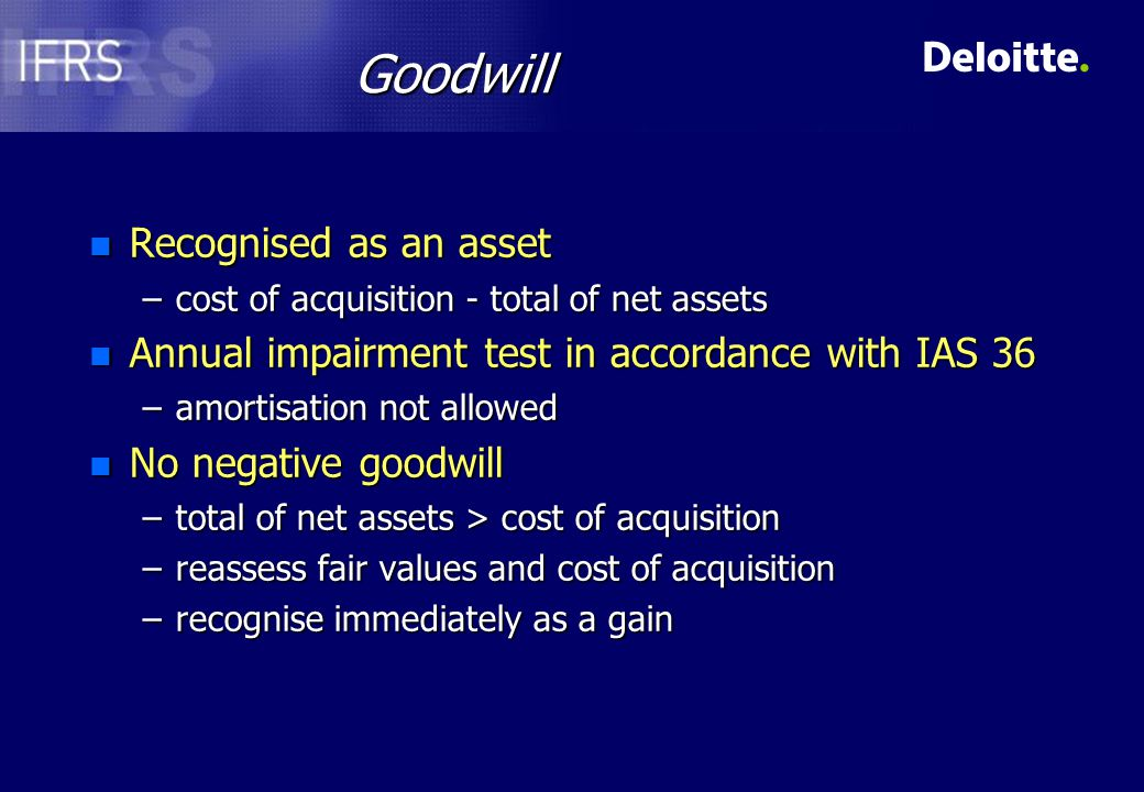 IAS 36 Impairment of Goodwill n Allocate goodwill to cash generating units (CGU) before impairment test –the smallest group of assets generating independent cash inflows –represents the lowest level at which goodwill is monitored internally –not larger than a segment (IAS 14) n Impairment test annually per CGU –not necessarily at year end