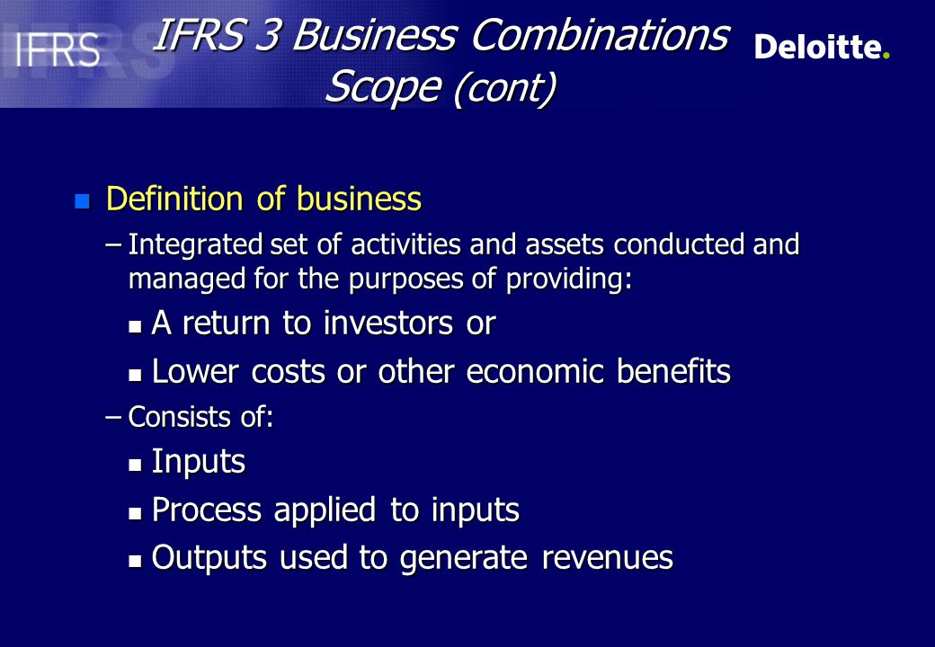IFRS 3 Business Combinations Scope (cont) n Guidance –Inputs n PPE, Intangibles, Intellectual property, Ability to obtain access to necessary materials, Employees –Processes n Systems, standards, protocols that define processes –Outputs n Ability to obtain access to customers that purchase output