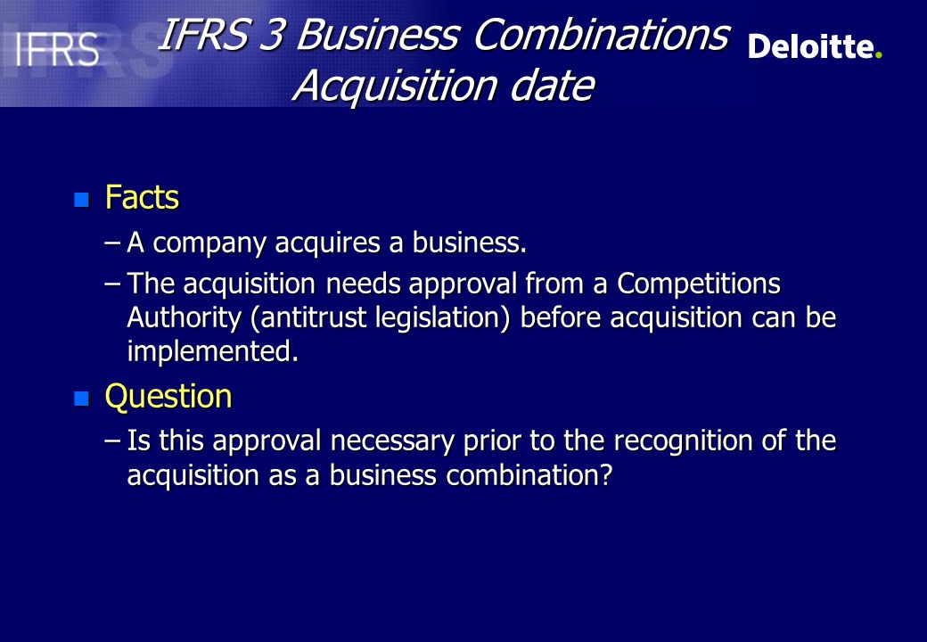 IFRS 3 Business Combinations Identification of acquirer n Facts –Nedcor makes partial offer for Stanbic on the basis of 1 Nedcor share for every 5.5 Stanbic shares –Value of bid n Nedcor ZAR 27 750 million n Stanbic ZAR 29 238 million –Market capitalisation n Nedcor ZAR 27 039 million n Stanbic ZAR 29 624 million