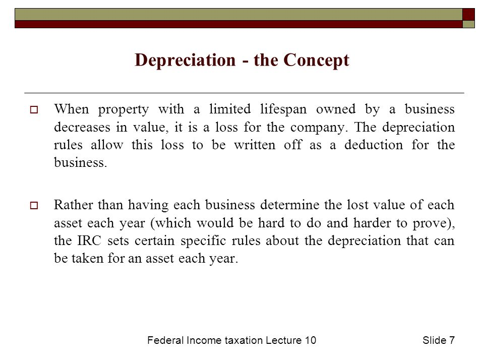 Federal Income taxation Lecture 10Slide 8 Depreciation- the Method  The amount by which an asset can be depreciated each year is based on 3 factors: Applicable Recovery Period (based on its longevity)  This is set by IRC Rules for each type of property.