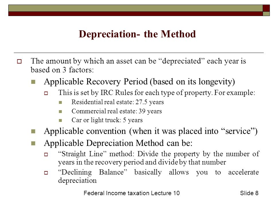 Federal Income taxation Lecture 10Slide 9 Depreciation (continued)  Note that any amount by which the property is depreciated must be taken off of the taxpayer's cost basis of the property thus potentially increasing applicable capital gains tax  Depletion is a similar concept allowed when resources will be drawn from property (such as an oil field or coal mine).