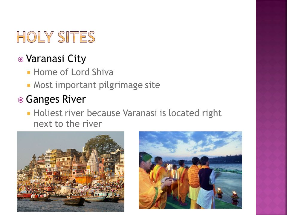  Varanasi City  Home of Lord Shiva  Most important pilgrimage site  Ganges River  Holiest river because Varanasi is located right next to the river
