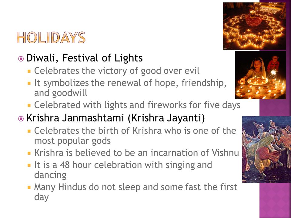  Diwali, Festival of Lights  Celebrates the victory of good over evil  It symbolizes the renewal of hope, friendship, and goodwill  Celebrated with lights and fireworks for five days  Krishra Janmashtami (Krishra Jayanti)  Celebrates the birth of Krishra who is one of the most popular gods  Krishra is believed to be an incarnation of Vishnu  It is a 48 hour celebration with singing and dancing  Many Hindus do not sleep and some fast the first day