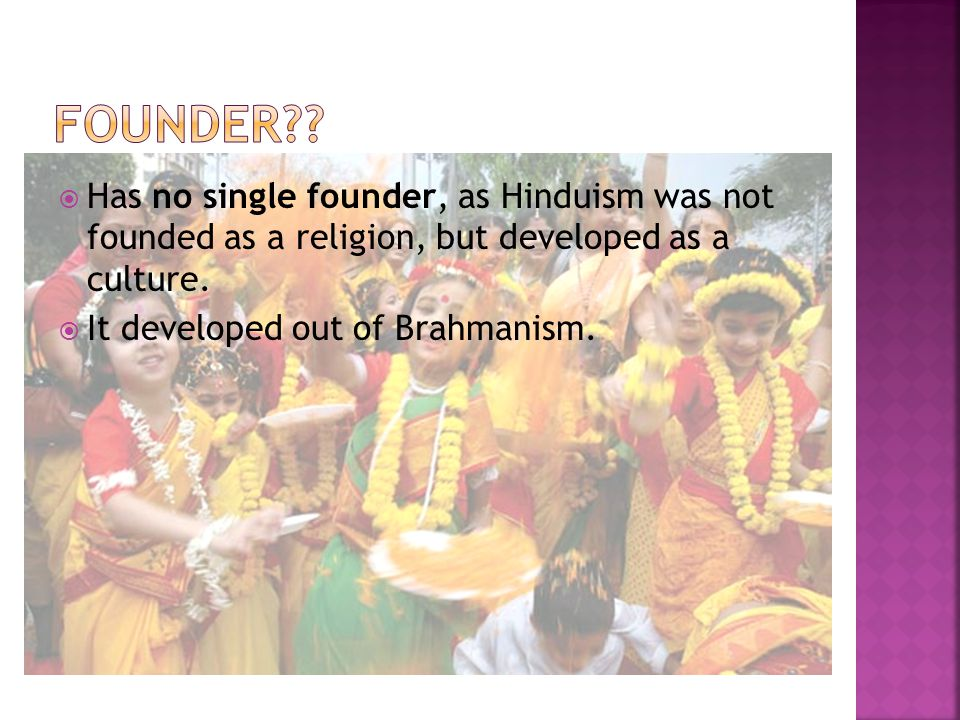  Has no single founder, as Hinduism was not founded as a religion, but developed as a culture.