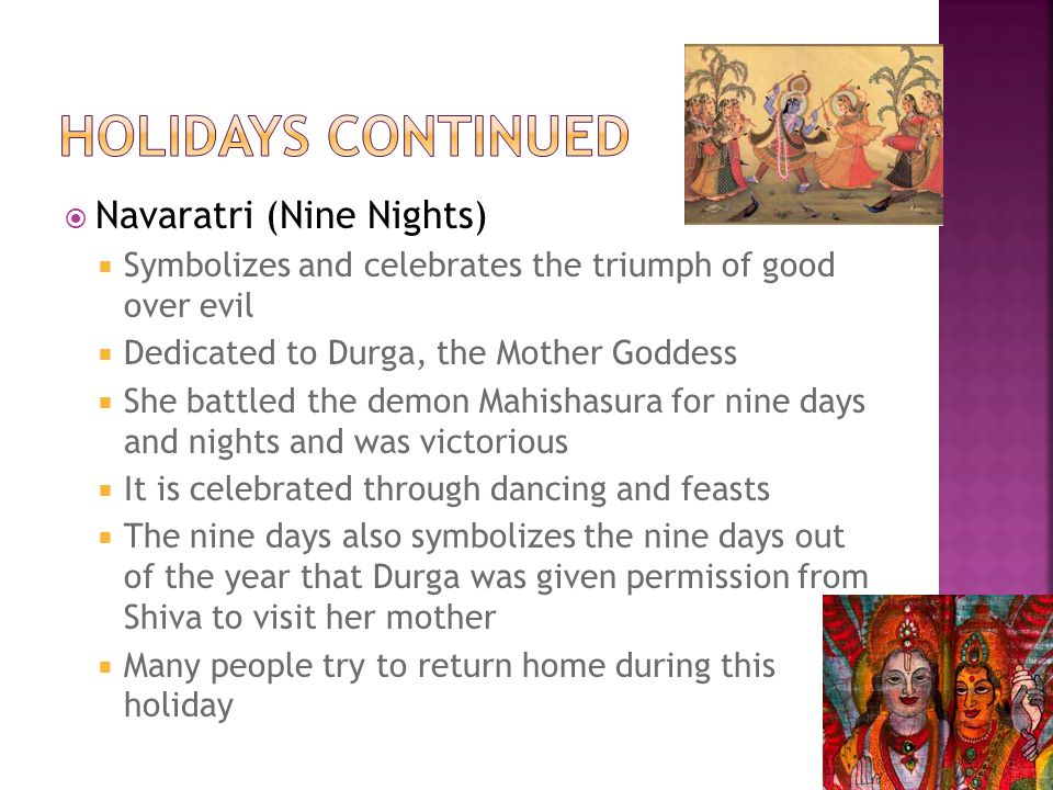  Navaratri (Nine Nights)  Symbolizes and celebrates the triumph of good over evil  Dedicated to Durga, the Mother Goddess  She battled the demon Mahishasura for nine days and nights and was victorious  It is celebrated through dancing and feasts  The nine days also symbolizes the nine days out of the year that Durga was given permission from Shiva to visit her mother  Many people try to return home during this holiday