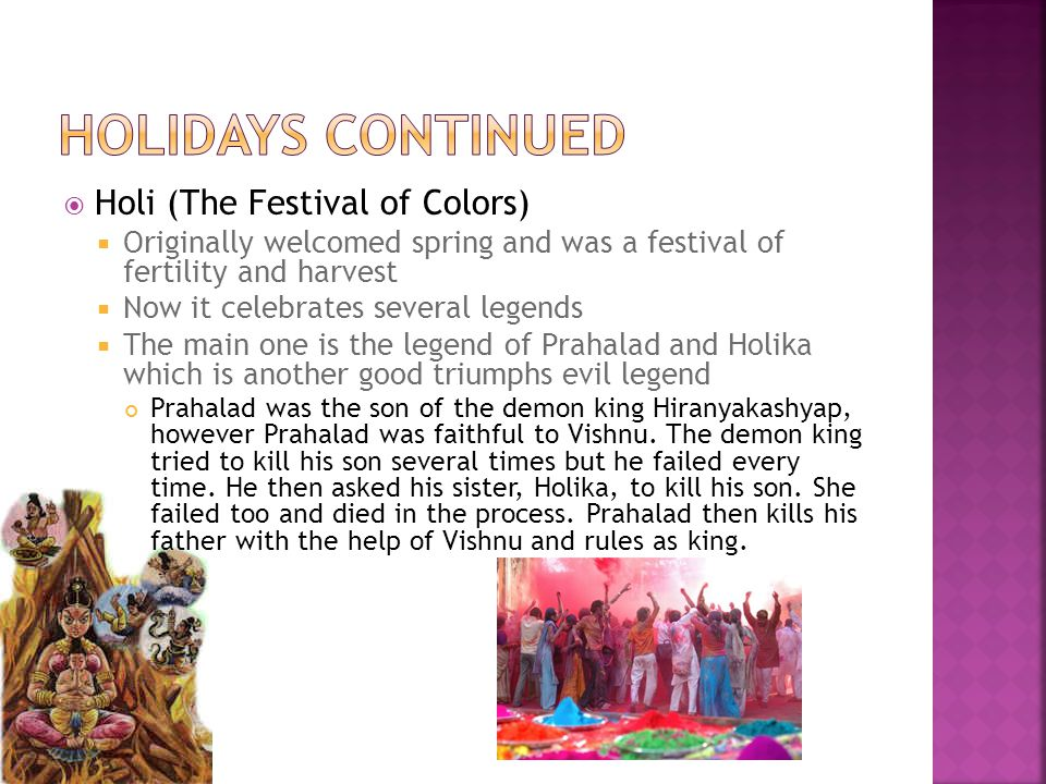  Holi (The Festival of Colors)  Originally welcomed spring and was a festival of fertility and harvest  Now it celebrates several legends  The main one is the legend of Prahalad and Holika which is another good triumphs evil legend Prahalad was the son of the demon king Hiranyakashyap, however Prahalad was faithful to Vishnu.
