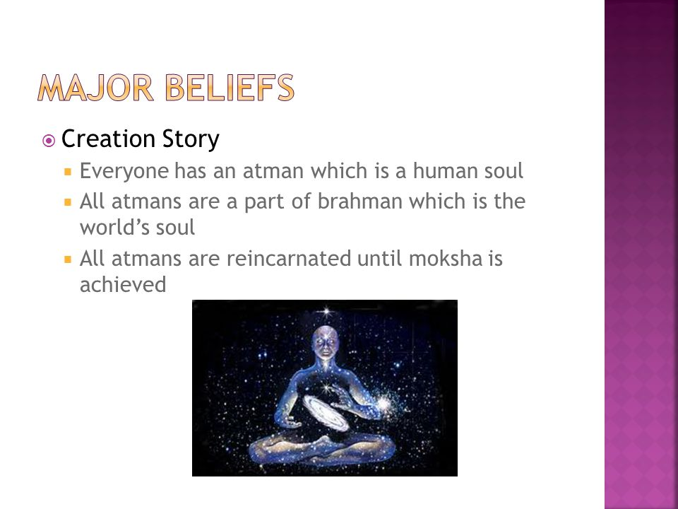  Creation Story  Everyone has an atman which is a human soul  All atmans are a part of brahman which is the world's soul  All atmans are reincarnated until moksha is achieved