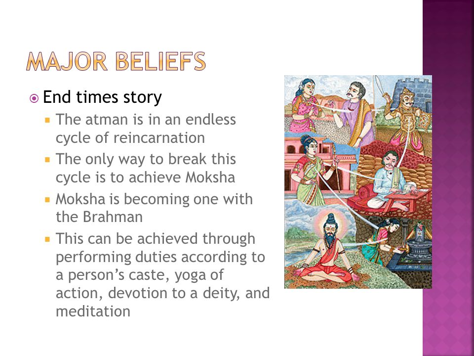  End times story  The atman is in an endless cycle of reincarnation  The only way to break this cycle is to achieve Moksha  Moksha is becoming one with the Brahman  This can be achieved through performing duties according to a person's caste, yoga of action, devotion to a deity, and meditation