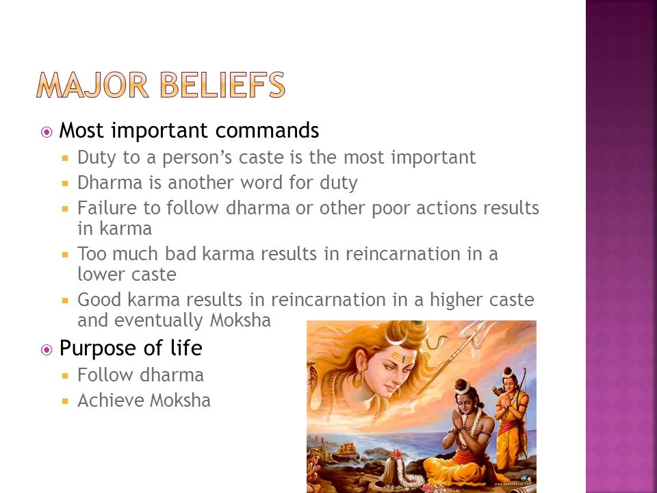  Most important commands  Duty to a person's caste is the most important  Dharma is another word for duty  Failure to follow dharma or other poor actions results in karma  Too much bad karma results in reincarnation in a lower caste  Good karma results in reincarnation in a higher caste and eventually Moksha  Purpose of life  Follow dharma  Achieve Moksha