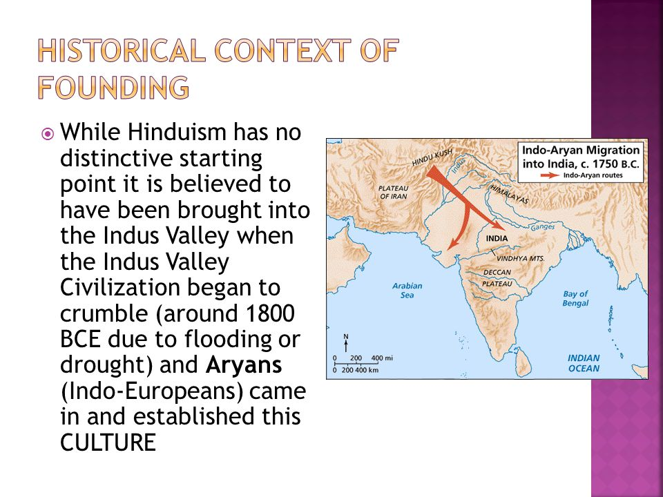  While Hinduism has no distinctive starting point it is believed to have been brought into the Indus Valley when the Indus Valley Civilization began to crumble (around 1800 BCE due to flooding or drought) and Aryans (Indo-Europeans) came in and established this CULTURE