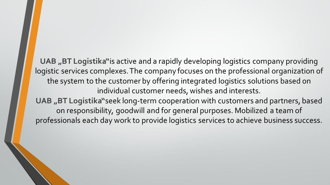 """BT Logistika provides the following services: Our customs agents representatives work with each customer individually and can offer you a processing needs of the customs services: The import customs formalities; The guarantee (surety) letter presentment; Export customs formalities; Transit customs formalities; INTRASTAT- data of trade in Lithuania with EU members assembly system; Clearance of freights in Russia and Belarus; Accurate and prompt information all day to control the movement of cargo carried."