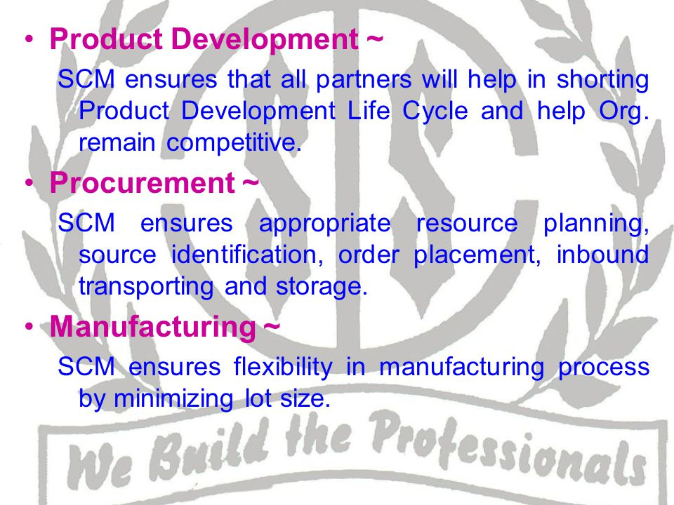 Physical distribution ~ SCM ensures availability of good at right place, at right time, in right condition.