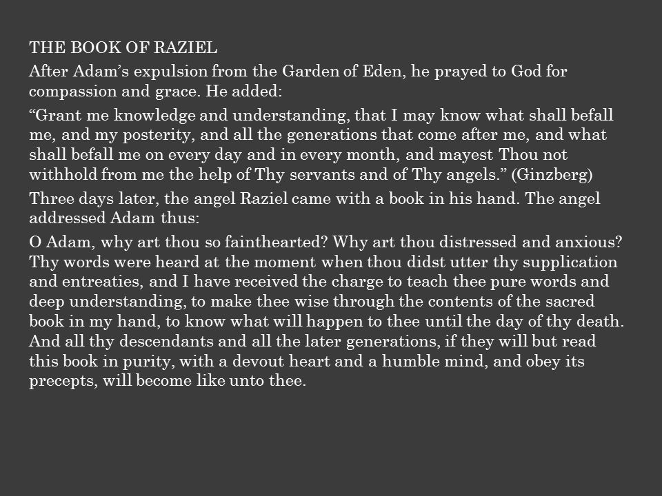 THE BOOK OF RAZIEL It is the book out of which all things worth knowing can be learnt, and all mysteries, and it teaches also how to call upon the angels and make them appear before men, and answer all their questions.