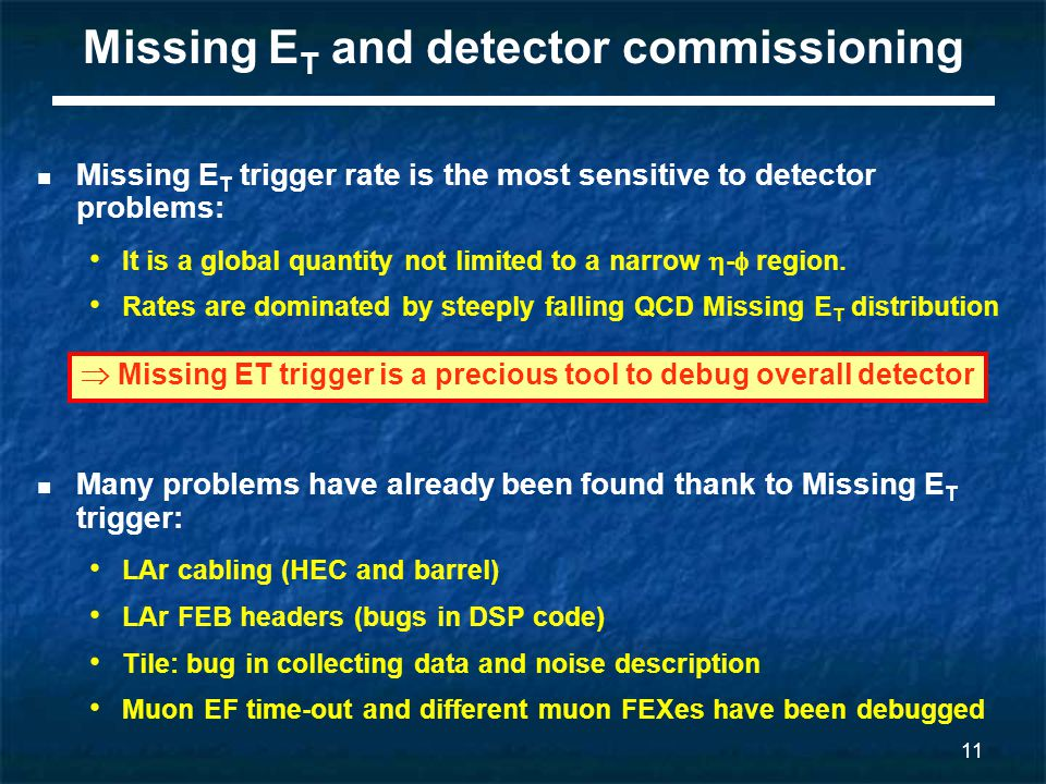 12 Summary The Missing E T trigger performed well on first LHC 7 TeV collision data Strong correlation with offline quantities Good agreement with Monte Carlo simulations Steep turn-on curves directly measured in data Missing ET trigger can be safely used to: Study the performance of different object Combined with other signature for a wider kinematic reach Hopefully find new physics.