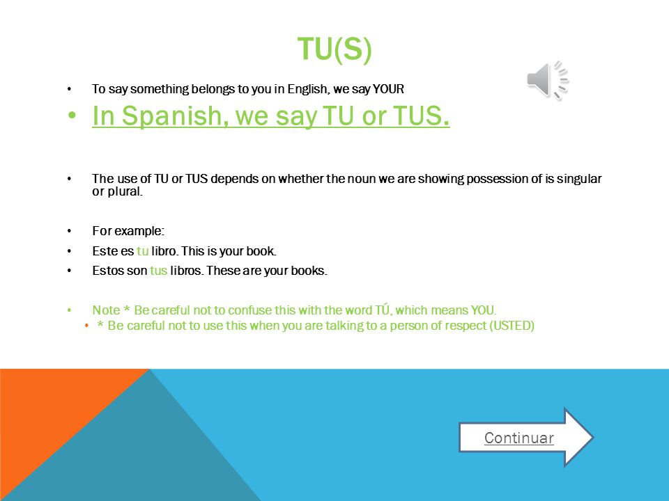 TU(S) To say something belongs to you in English, we say YOUR In Spanish, we say TU or TUS.