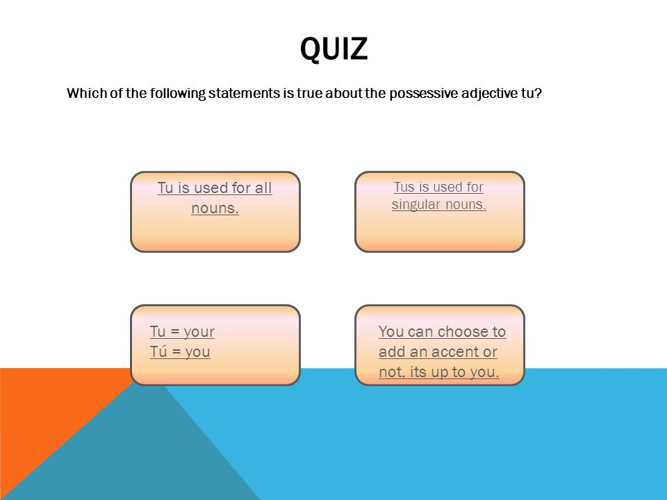 QUIZ Which of the following statements is true about the possessive adjective tu.