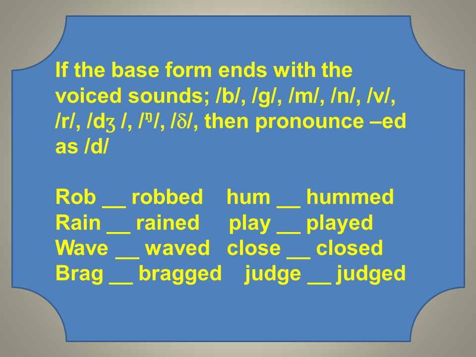 If the base form ends with the voiced sounds; /b/, /g/, /m/, /n/, /v/, /r/, /d ʒ /, //, /  /, then pronounce –ed as /d/ Rob __ robbed hum __ hummed Rain __ rained play __ played Wave __ waved close __ closed Brag __ bragged judge __ judged