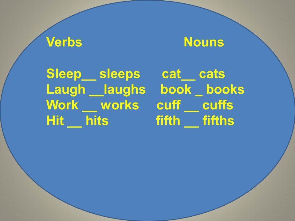 Verbs Nouns Sleep__ sleeps cat__ cats Laugh __laughs book _ books Work __ works cuff __ cuffs Hit __ hits fifth __ fifths