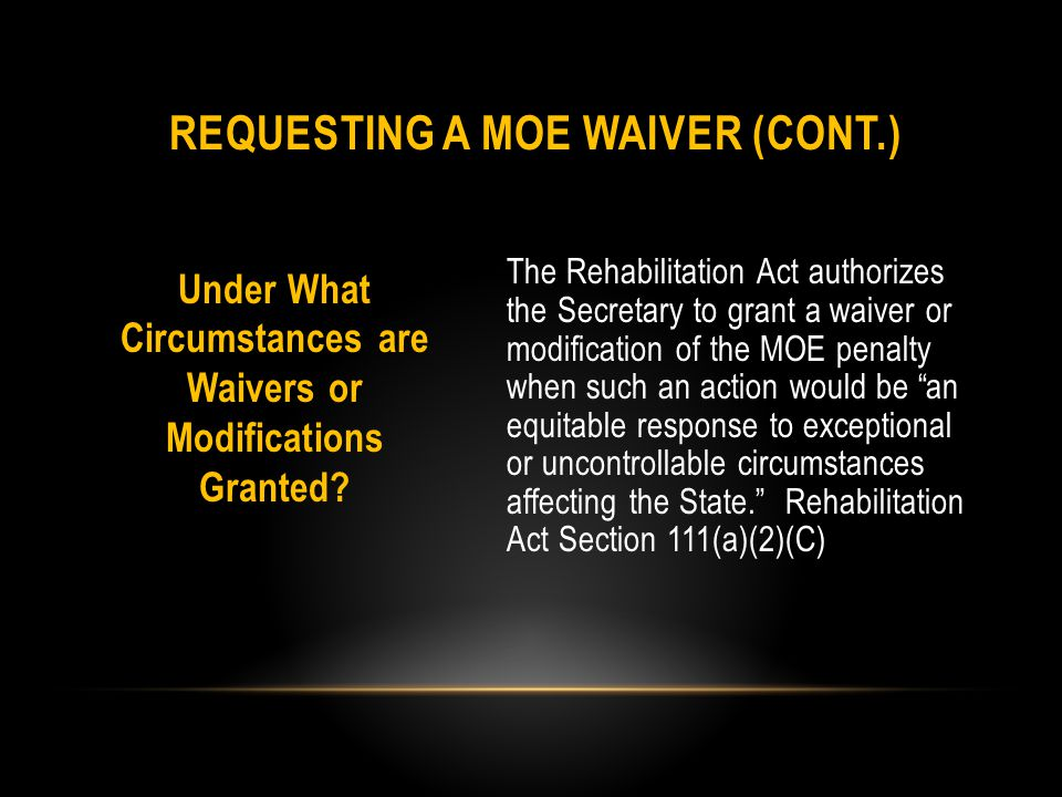 Additional Circumstances The Secretary may grant a waiver or modification when a state has experienced a major natural disaster or serious economic downturns that cause significant unanticipated expenditures or reductions in revenue that result in a general reduction of programs for the state.