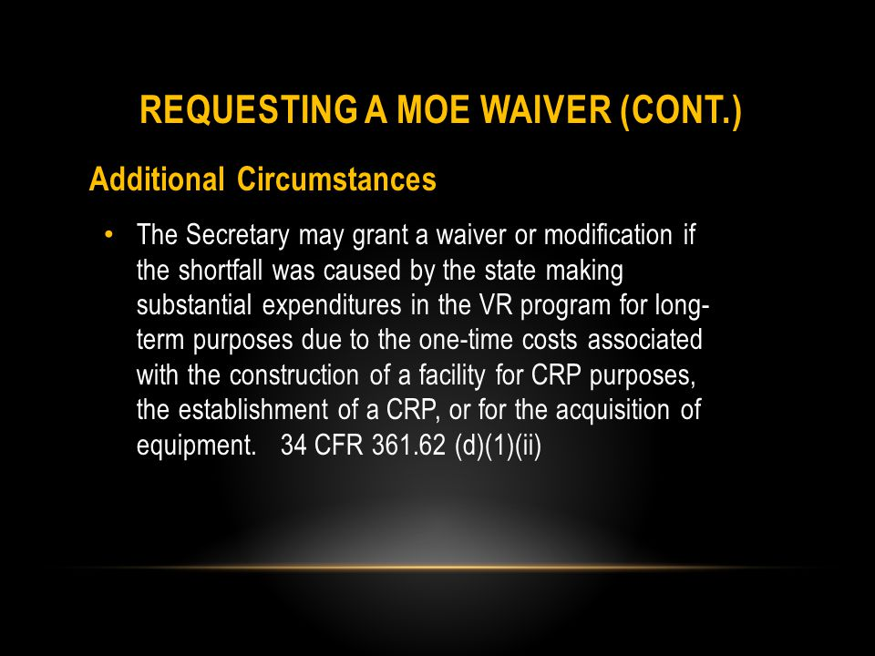 Additional Circumstances Finally, the Secretary may grant a waiver or modification of the MOE requirement for construction if the Secretary determines that a waiver or modification is necessary to permit the state to respond to exceptional or uncontrollable circumstances, such as a major natural disaster, that result in significant destruction of existing facilities and require the state to make substantial expenditures for construction or establishment of a facility for CRP purposes in order to provide VR services.