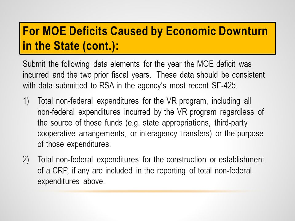 If the MOE deficit was caused by substantial one-time expenditures under the VR program for long-term purposes for: 1)the construction of a facility for CRP purposes; 2)the establishment of a CRP in order to provide VR services; or, 3)the acquisition of equipment; Provide sufficient supporting documentation that outlines the purchases made, the need for the purchases, the benefit to the VR program, and the cost of those purchases.