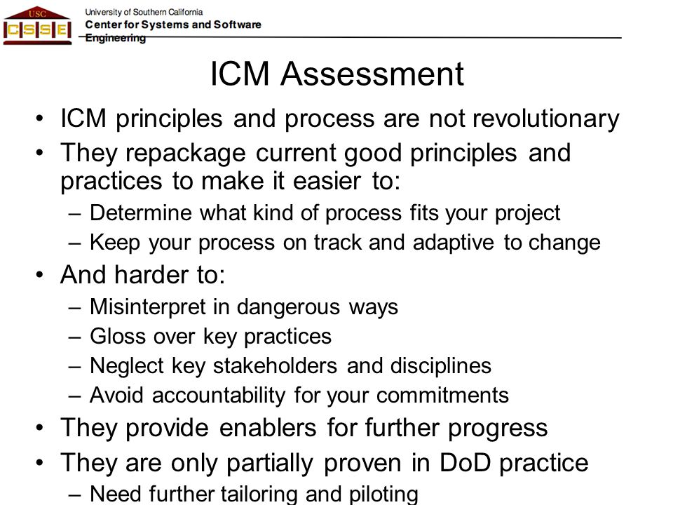 Draft Conclusions Current SysE guidance much better than before –Still major shortfalls in integrating software, human factors –Especially with respect to future challenges Emergent, rapidly changing requirements High assurance of scalable performance and qualities ICM principles address challenges –Commitment and accountability, stakeholder satisficing, incremental growth, concurrent engineering, iterative development, risk-based activities and milestones Can be applied to other process models as well –Assurance via evidence-based milestone commitment reviews, stabilized incremental builds with concurrent V&V Evidence shortfalls treated as risks –Adaptability via concurrent agile team handling change traffic